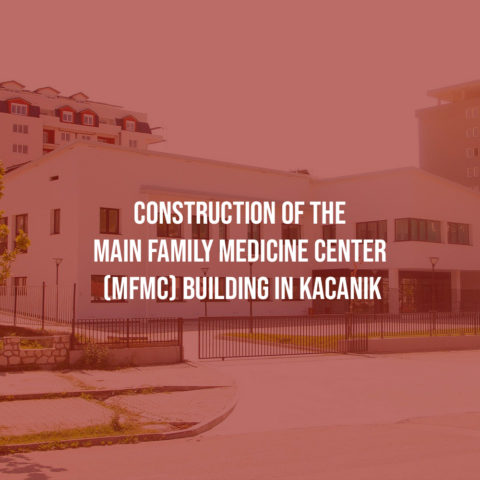 Construction of the Main Family Medicine Center (MFMC) building in Kacanik