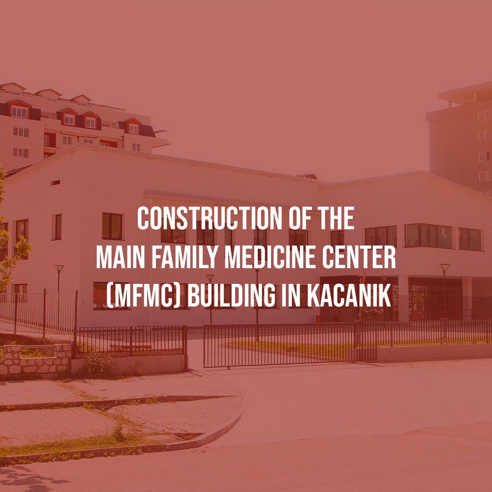 Construction of the Main Family Medicine Center (MFMC) building in Kacanik